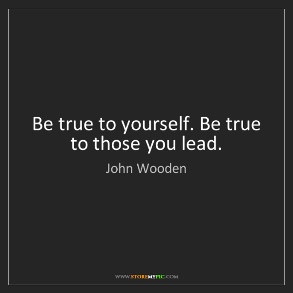 John Wooden: Be true to yourself. Be true to those you lead.