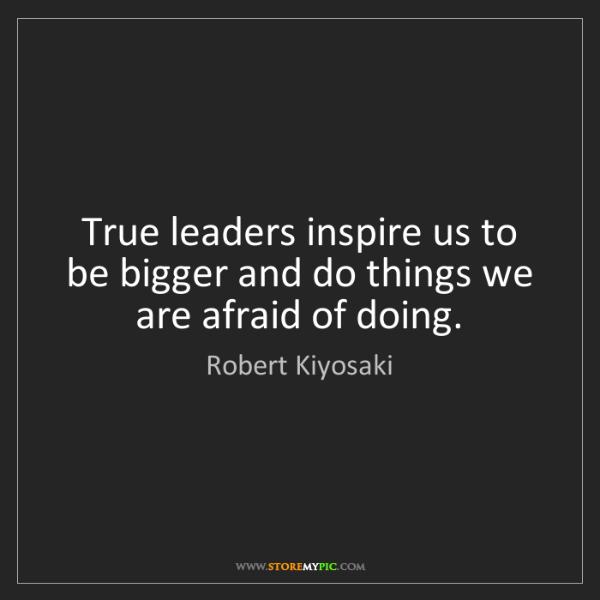 Robert Kiyosaki: True leaders inspire us to be bigger and do things we...
