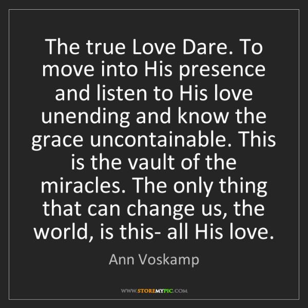Ann Voskamp: The true Love Dare. To move into His presence and listen...