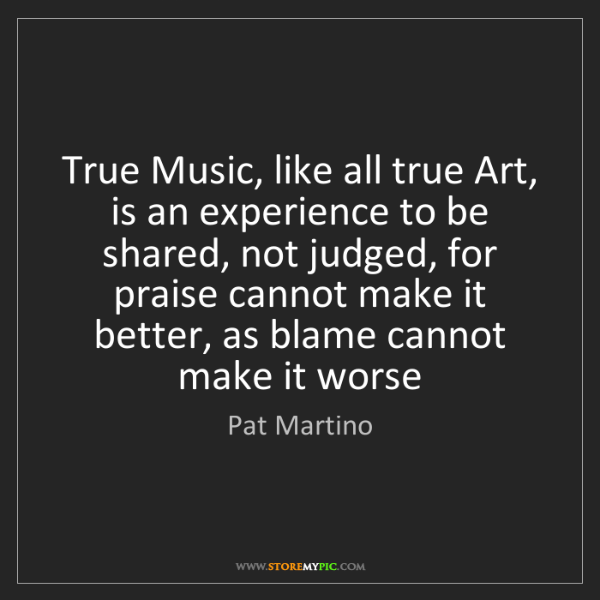 Pat Martino: True Music, like all true Art, is an experience to be...