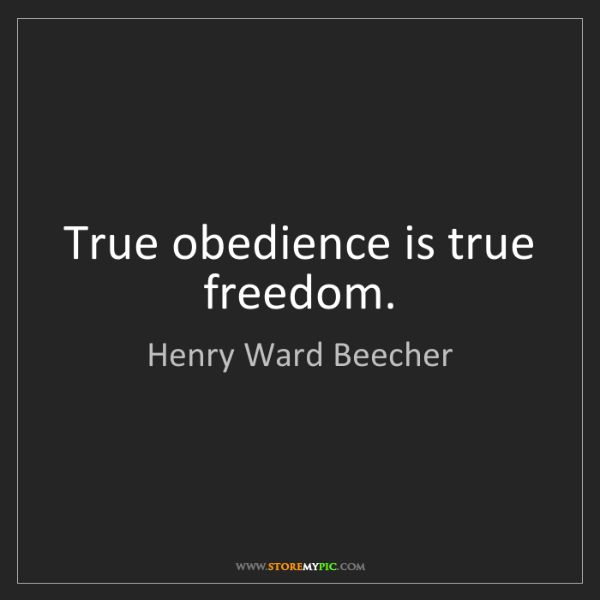 Henry Ward Beecher: True obedience is true freedom.
