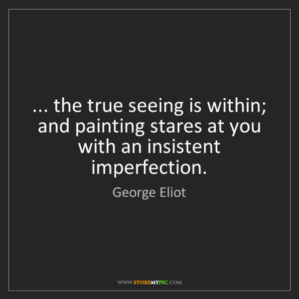 George Eliot: ... the true seeing is within; and painting stares at...