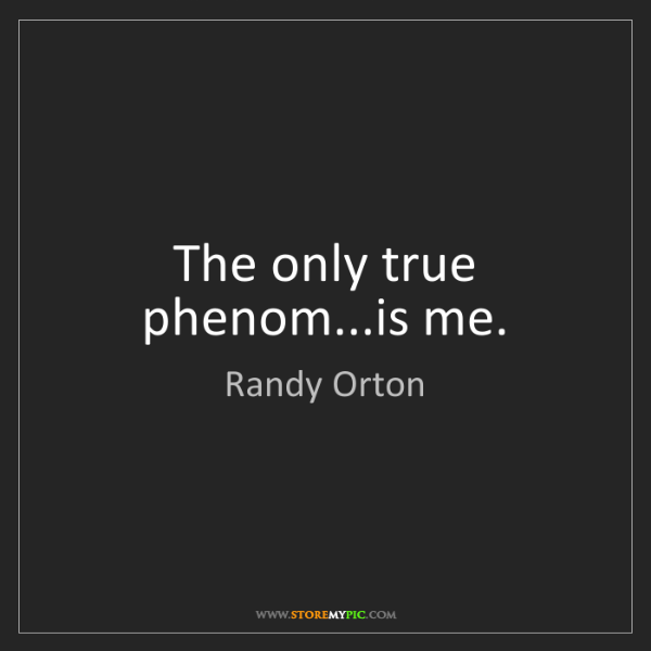 Randy Orton: The only true phenom...is me.