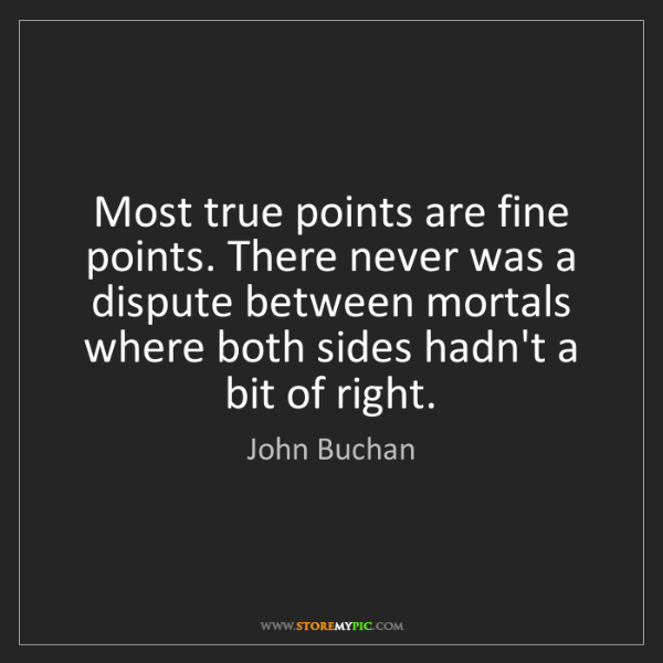 John Buchan: Most true points are fine points. There never was a dispute...