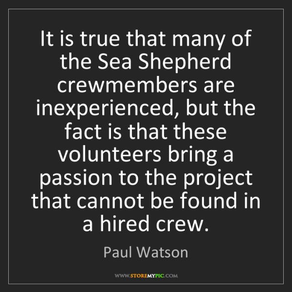 Paul Watson: It is true that many of the Sea Shepherd crewmembers...