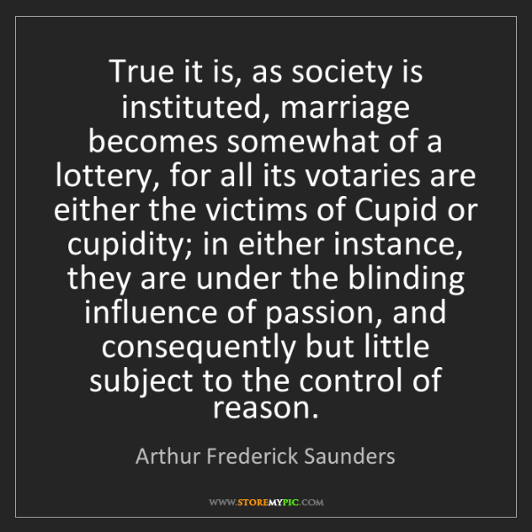 Arthur Frederick Saunders: True it is, as society is instituted, marriage becomes...