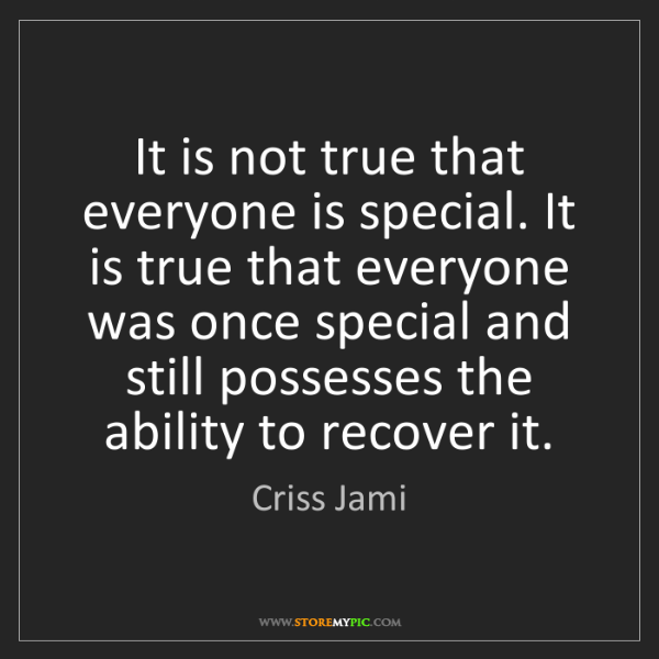Criss Jami: It is not true that everyone is special. It is true that...