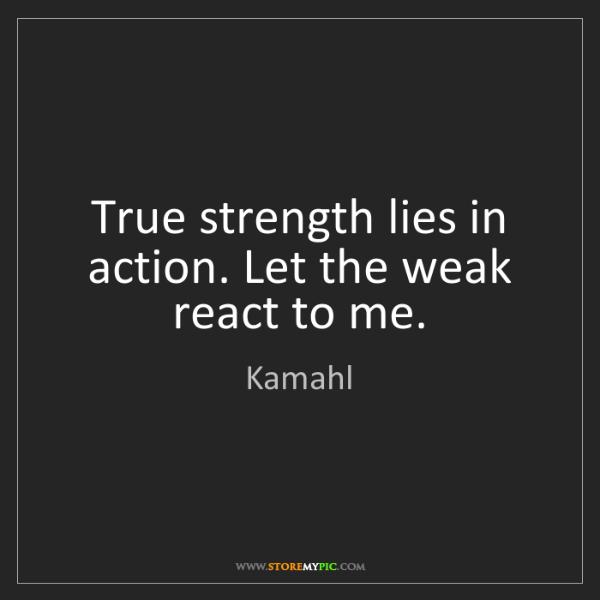 Kamahl: True strength lies in action. Let the weak react to me.