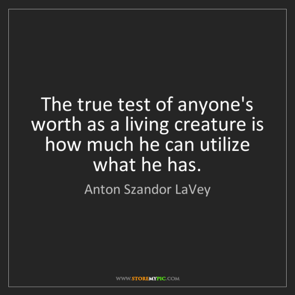 Anton Szandor LaVey: The true test of anyone's worth as a living creature...