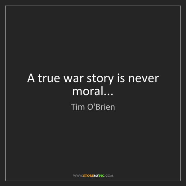 Tim O'Brien: A true war story is never moral...