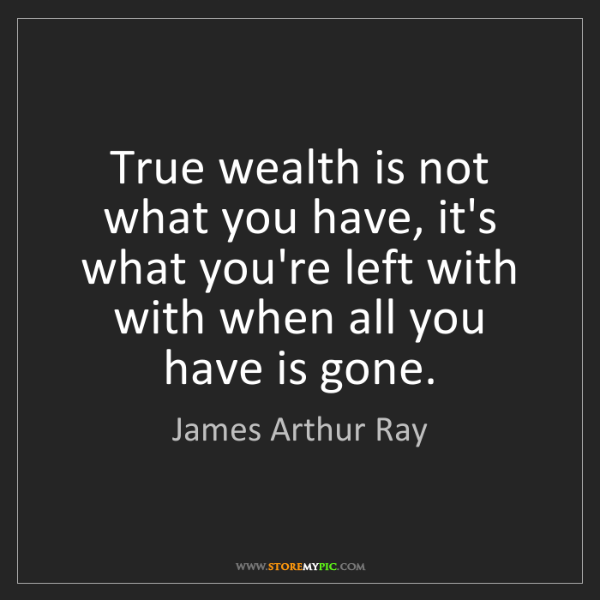 James Arthur Ray: True wealth is not what you have, it's what you're left...
