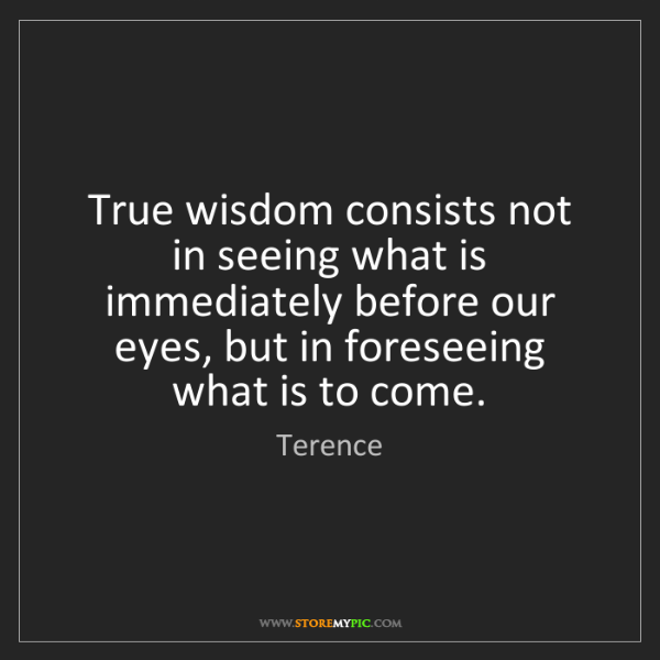 Terence: True wisdom consists not in seeing what is immediately...