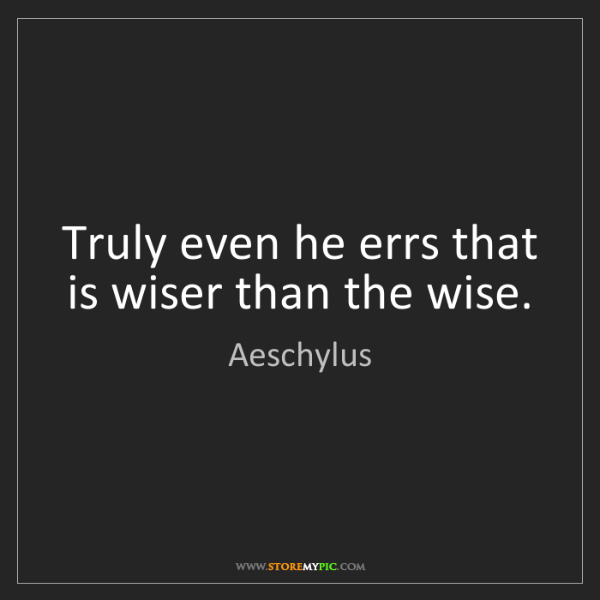 Aeschylus: Truly even he errs that is wiser than the wise.