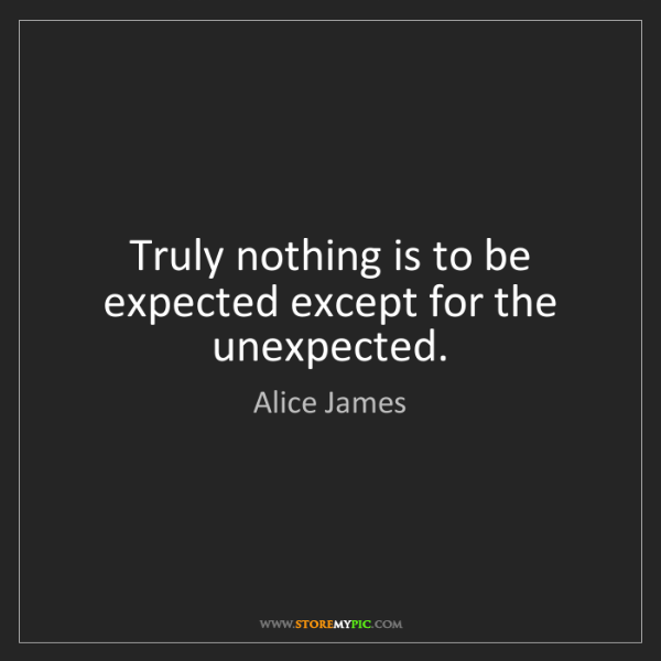 Alice James: Truly nothing is to be expected except for the unexpected.