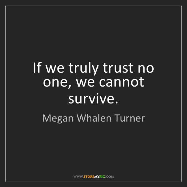 Megan Whalen Turner: If we truly trust no one, we cannot survive.