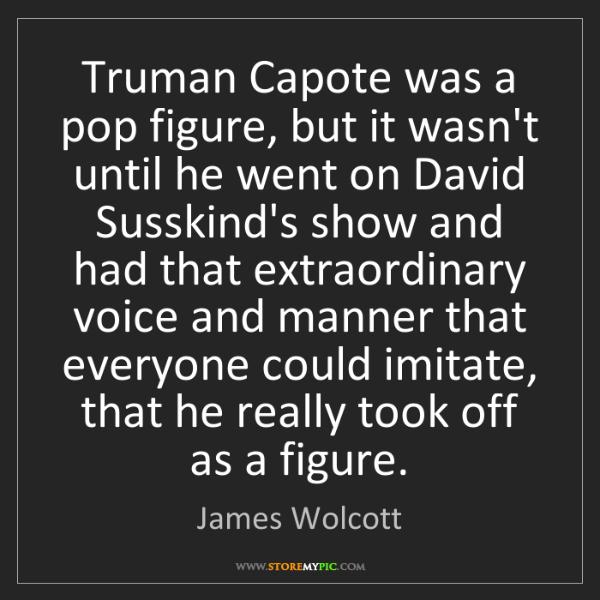 James Wolcott: Truman Capote was a pop figure, but it wasn't until he...