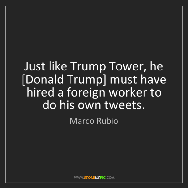 Marco Rubio: Just like Trump Tower, he [Donald Trump] must have hired...