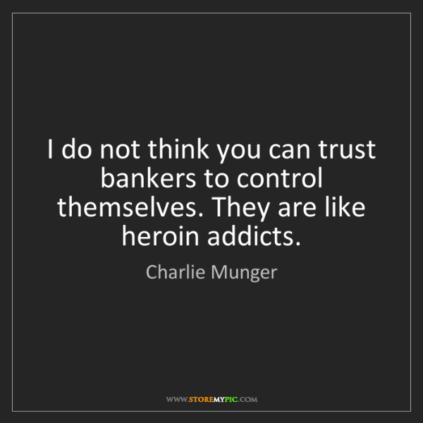 Charlie Munger: I do not think you can trust bankers to control themselves....