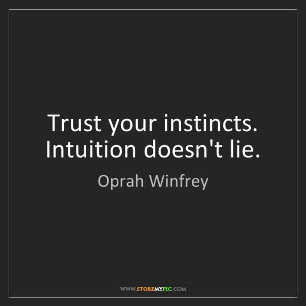 Oprah Winfrey: Trust your instincts. Intuition doesn't lie.