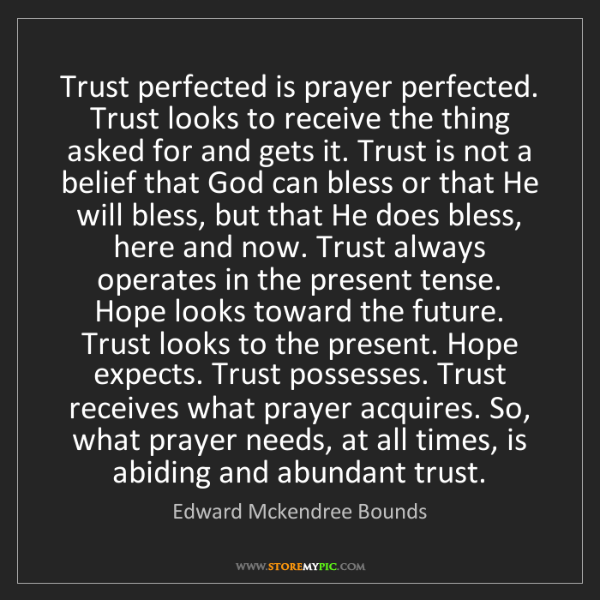 Edward Mckendree Bounds: Trust perfected is prayer perfected. Trust looks to receive...