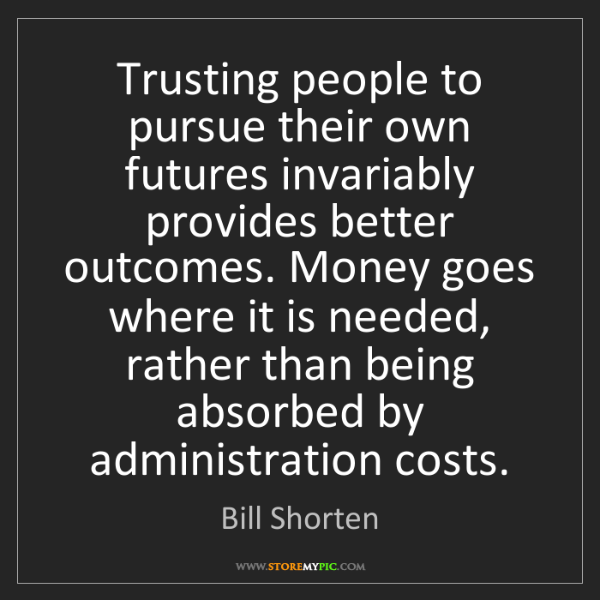 Bill Shorten: Trusting people to pursue their own futures invariably...