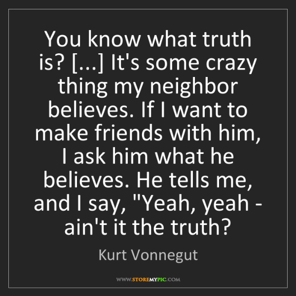 Kurt Vonnegut: You know what truth is? [...] It's some crazy thing my...