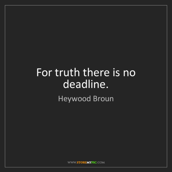 Heywood Broun: For truth there is no deadline.