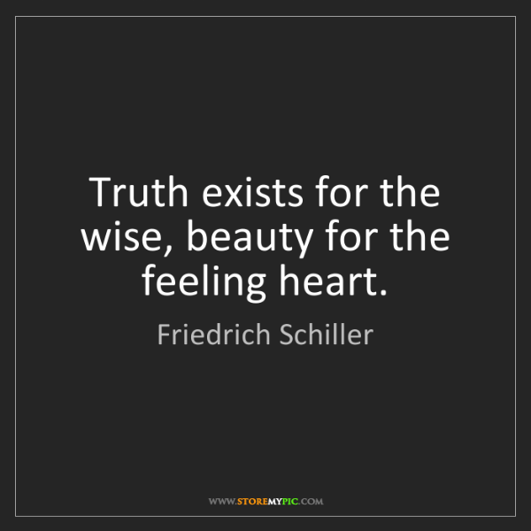 Friedrich Schiller: Truth exists for the wise, beauty for the feeling heart.