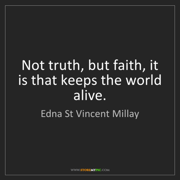 Edna St Vincent Millay: Not truth, but faith, it is that keeps the world alive.