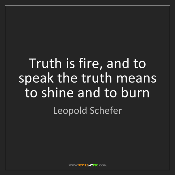 Leopold Schefer: Truth is fire, and to speak the truth means to shine...