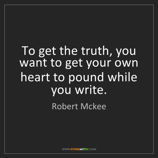 Robert Mckee: To get the truth, you want to get your own heart to pound...