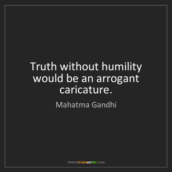 Mahatma Gandhi: Truth without humility would be an arrogant caricature.
