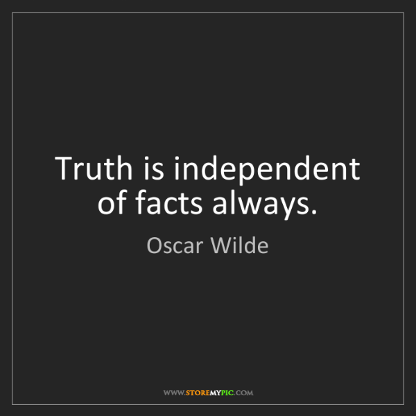 Oscar Wilde: Truth is independent of facts always.