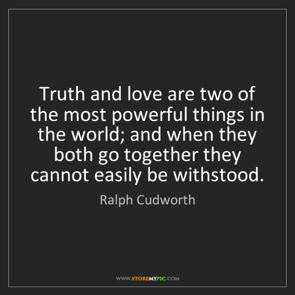 Ralph Cudworth: Truth and love are two of the most powerful things in...