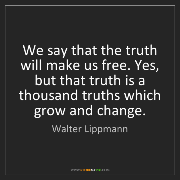 Walter Lippmann: We say that the truth will make us free. Yes, but that...