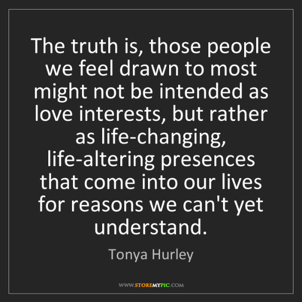 Tonya Hurley: The truth is, those people we feel drawn to most might...