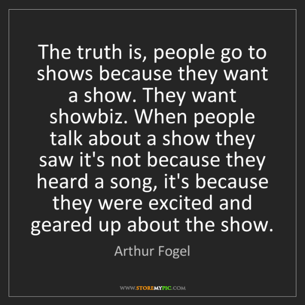 Arthur Fogel: The truth is, people go to shows because they want a...