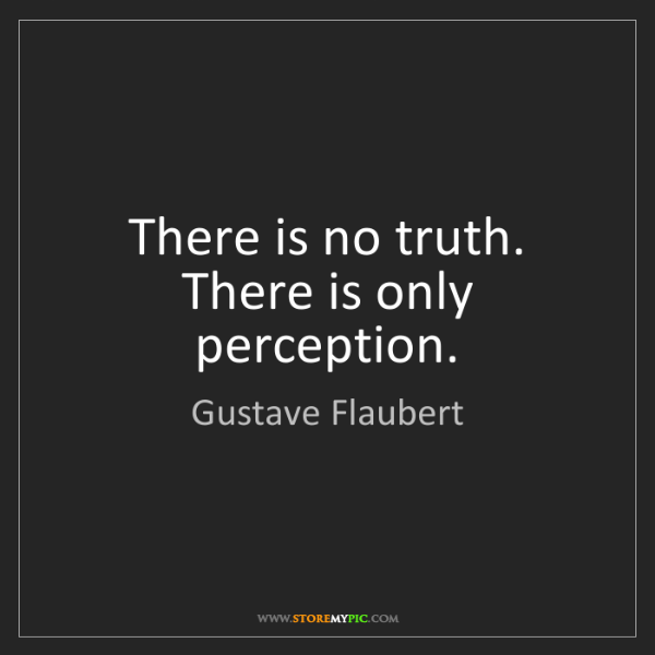 Gustave Flaubert: There is no truth. There is only perception.