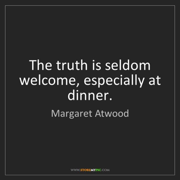 Margaret Atwood: The truth is seldom welcome, especially at dinner.