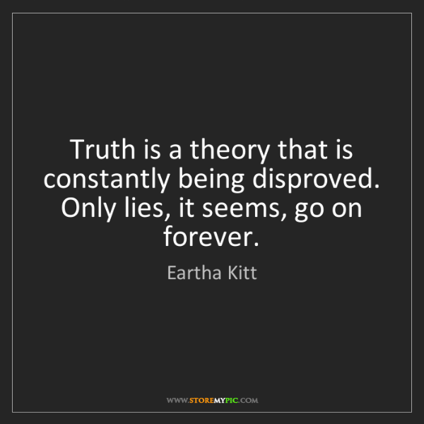 Eartha Kitt: Truth is a theory that is constantly being disproved....