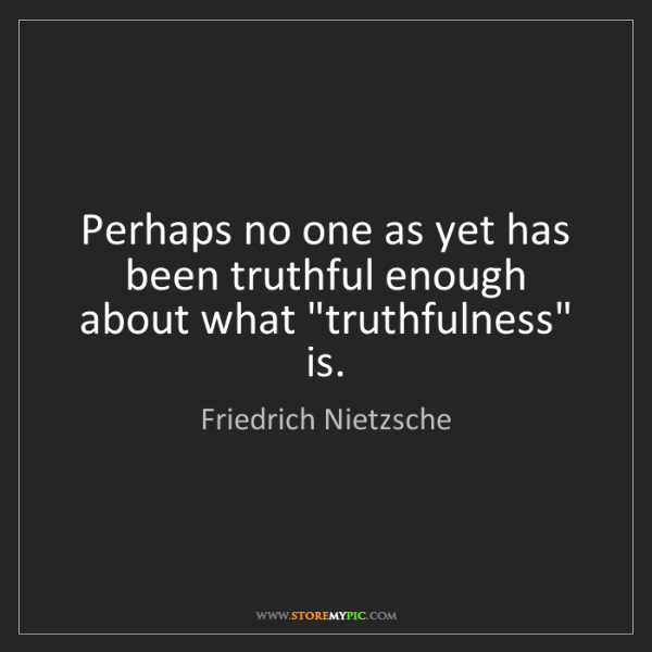 Friedrich Nietzsche: Perhaps no one as yet has been truthful enough about...