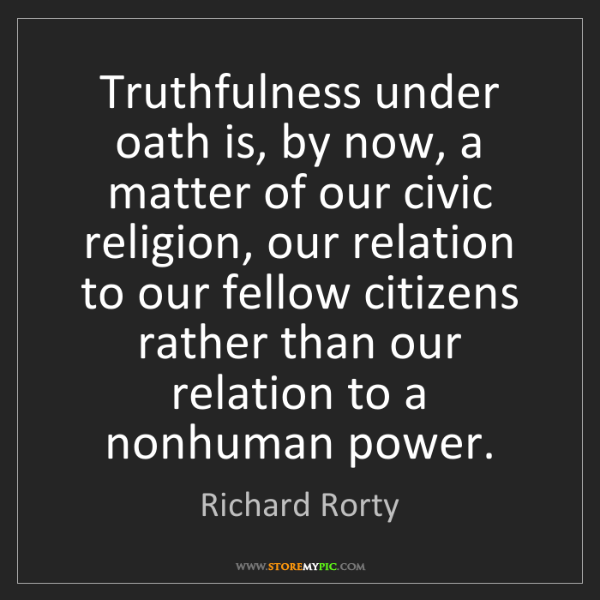 Richard Rorty: Truthfulness under oath is, by now, a matter of our civic...