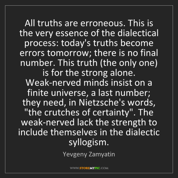 Yevgeny Zamyatin: All truths are erroneous. This is the very essence of...