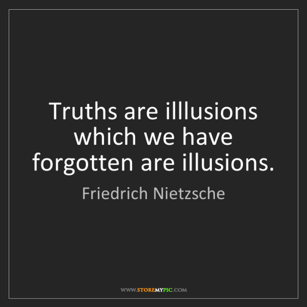 Friedrich Nietzsche: Truths are illlusions which we have forgotten are illusions.