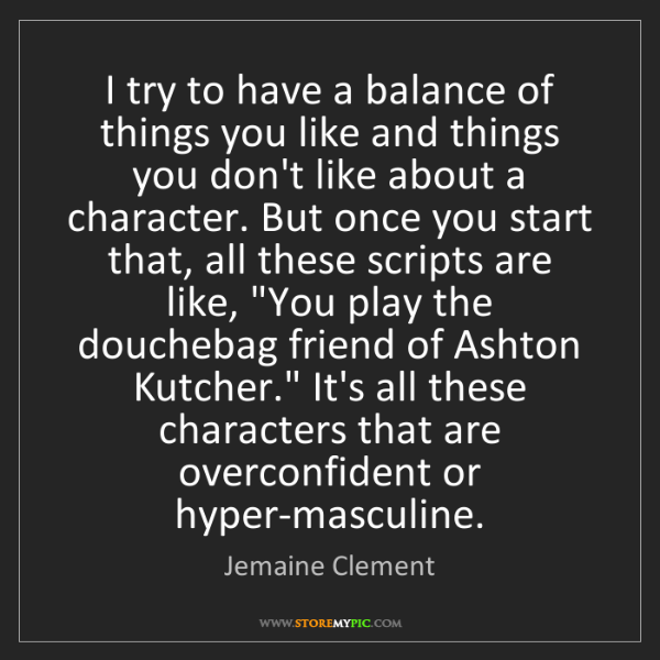 Jemaine Clement: I try to have a balance of things you like and things...