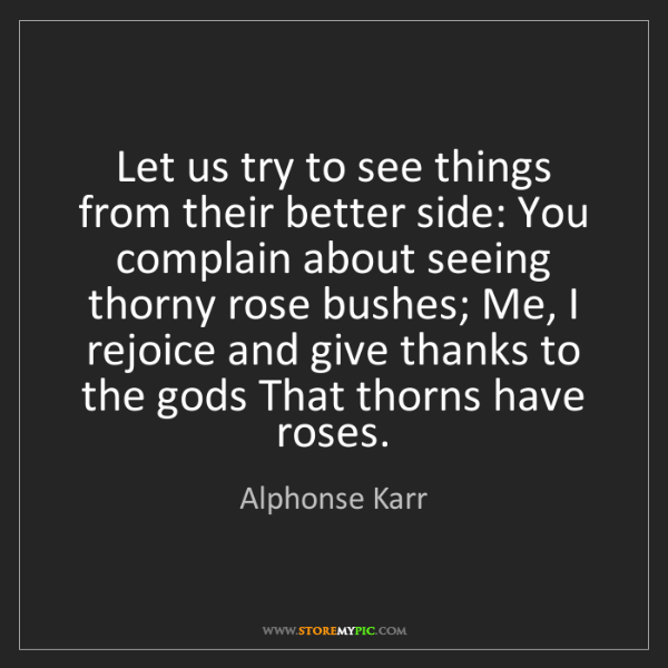 Alphonse Karr: Let us try to see things from their better side: You...