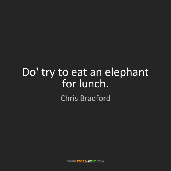 Chris Bradford: Do' try to eat an elephant for lunch.