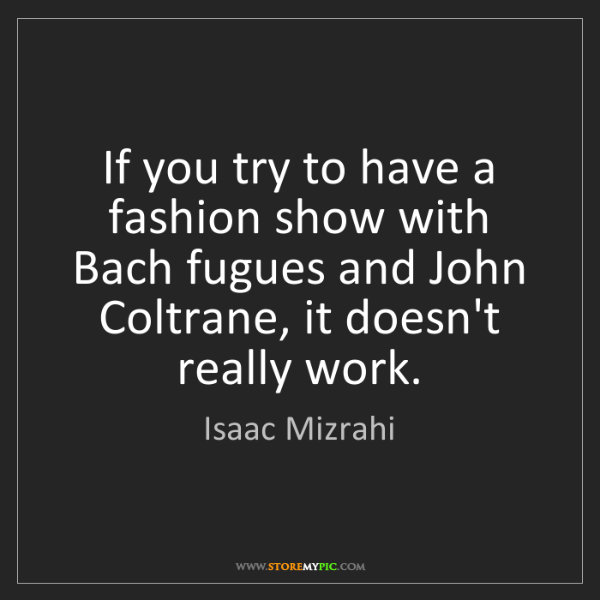 Isaac Mizrahi: If you try to have a fashion show with Bach fugues and...