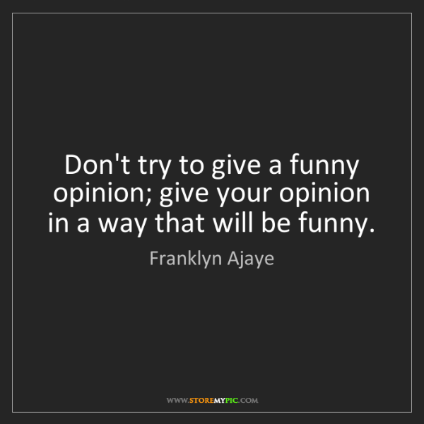 Franklyn Ajaye: Don't try to give a funny opinion; give your opinion...