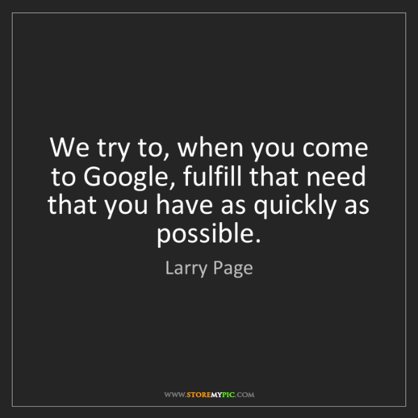Larry Page: We try to, when you come to Google, fulfill that need...